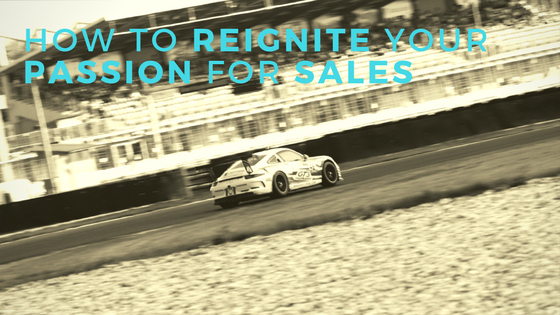 How To Reignite Your Passion For Sales